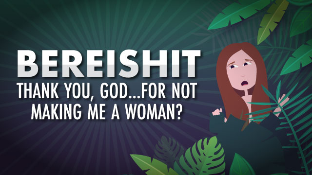 Bereishit: Thank You, God...For Not Making Me A Woman?