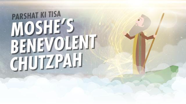 Moshe's Benevolent Chutzpah