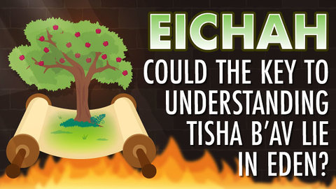 Eicha: Could The Key To Understanding Tisha B'Av Lie In Eden?