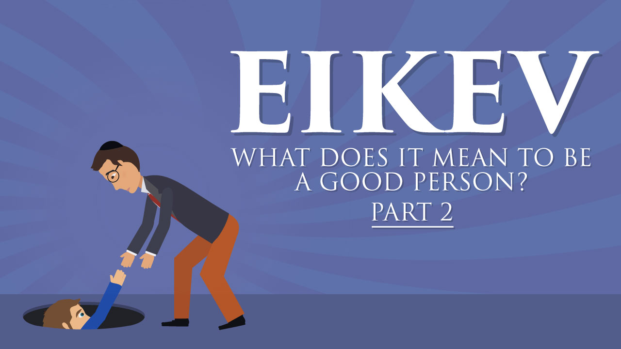Eikev: What Does It Mean To Be A Good Person?- Part 2/2