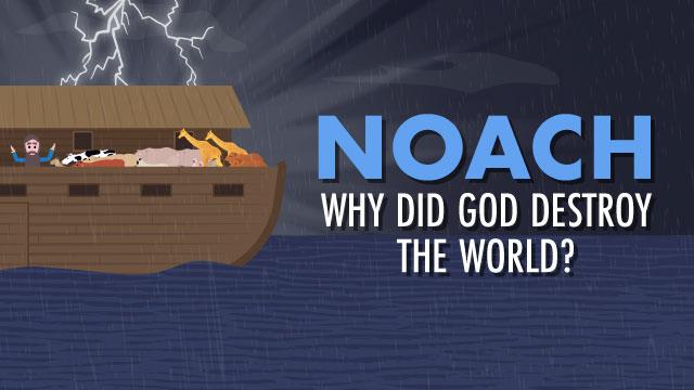 Noach: Why Did God Destroy The World?