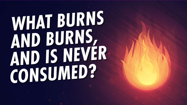What Burns And Burns, And Is Never Consumed?