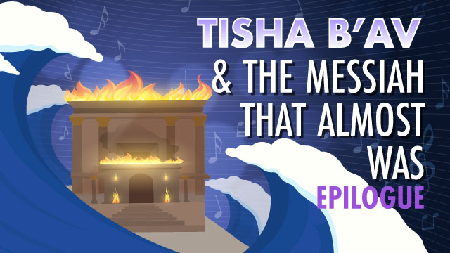 EPILOGUE Tisha B'Av And The Messiah That Almost Was