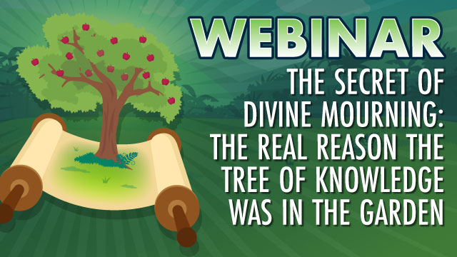 WEBINAR The Secret Of Divine Mourning: The Real Reason The Tree Of Knowledge Was In The Garden