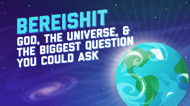 Bereishit: God, The Universe, And The Biggest Question You Could Ask